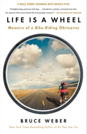 Life Is a Wheel - Memoirs of a Bike-Riding Obituarist ebook by Bruce Weber