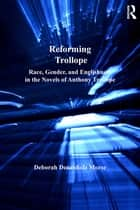 Reforming Trollope - Race, Gender, and Englishness in the Novels of Anthony Trollope ebook by Deborah Denenholz Morse