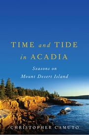 Time and Tide in Acadia: Seasons on Mount Desert Island ebook by Christopher Camuto