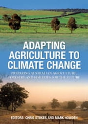 Adapting Agriculture to Climate Change - Preparing Australian Agriculture, Forestry and Fisheries for the Future ebook by Chris Stokes, Mark Howden