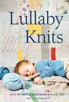 Lullaby Knits - Over 20 knitting patterns for 02 year olds ebook by Vibe Ulrik Sondergaard, Vibe Ulrik Sondergaard Vibe Ulrik Sondergaard