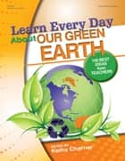 Learn Every Day About Our Green Earth - 100 Best Ideas from Teachers ebook by Kathy Charner