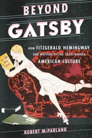 Beyond Gatsby - How Fitzgerald, Hemingway, and Writers of the 1920s Shaped American Culture ebook by Robert McParland