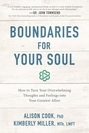 Boundaries for Your Soul - How to Turn Your Overwhelming Thoughts and Feelings into Your Greatest Allies ebook by Alison Cook, PhD, Kimberly Miller,...