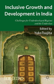 Inclusive Growth and Development in India - Challenges for Underdeveloped Regions and the Underclass ebook by Yuko Tsujita