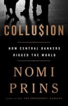 Collusion - How Central Bankers Rigged the World ebook by Nomi Prins