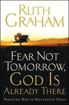 Fear Not Tomorrow, God Is Already There - Trusting Him in Uncertain Times ebook by Ruth Graham