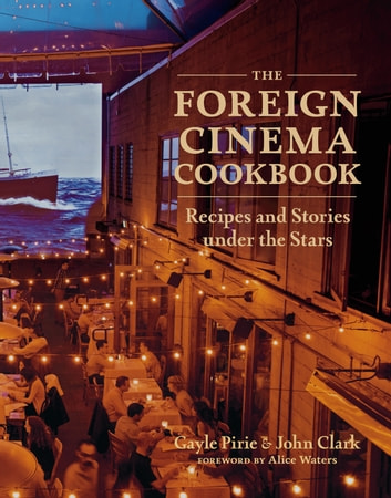 The Foreign Cinema Cookbook - Recipes and Stories Under the Stars ebook by Gayle Pirie,John Clark