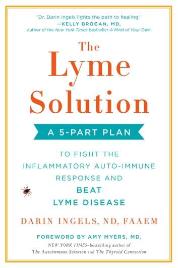 The Lyme Solution - A 5-Part Plan to Fight the Inflammatory Auto-Immune Response and Beat Lyme Disease ebook by Darin Ingels
