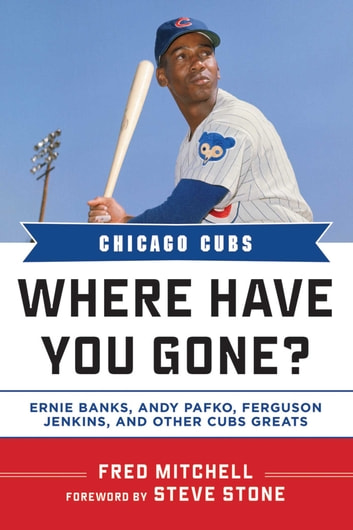 Chicago Cubs - Where Have You Gone? Ernie Banks, Andy Pafko, Ferguson Jenkins, and Other Cubs Greats ebook by Fred Mitchell