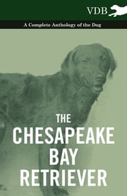 The Chesapeake Bay Retriever - A Complete Anthology of the Dog - ebook by Various