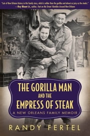 The Gorilla Man and the Empress of Steak - A New Orleans Family Memoir ebook by Randy Fertel