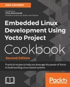 Embedded Linux Development Using Yocto Project Cookbook - Practical recipes to help you leverage the power of Yocto to build exciting Linux-based systems, 2nd Edition ebook by Alex González