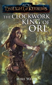The Clockwork King of Orl ebook by Mike Wild