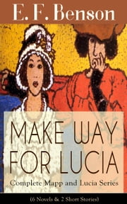 MAKE WAY FOR LUCIA - Complete Mapp and Lucia Series (6 Novels & 2 Short Stories) - Queen Lucia, Miss Mapp, Lucia in London, Mapp and Lucia, Lucia's Progress or The Worshipful Lucia, Trouble for Lucia, The Male Impersonator and Desirable Residences ebook by E. F. Benson