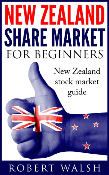 New Zealand Share Market For Beginners: New Zealand Stock Market Guide ebook by Robert Walsh