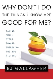 Why Don't I Do the Things I Know are Good For Me? - Taking Small Steps Toward Improving the Big Picture ebook by Bj Gallagher