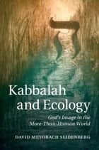 Kabbalah and Ecology - God's Image in the More-Than-Human World ebook by David Mevorach Seidenberg