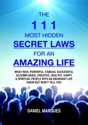 The 111 Most Hidden Secret Laws for an Amazing Life: What Rich, Powerful, Famous, Successful, Accomplished, Creative, Healthy, Happy and Spiritual People with an Abundant Life Know but Won't Tell You ebook by Daniel Marques