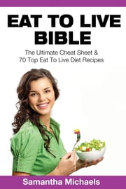 Eat To Live Bible: The Ultimate Cheat Sheet & 70 Top Eat To Live Diet Recipes ebook by Samantha Michaels