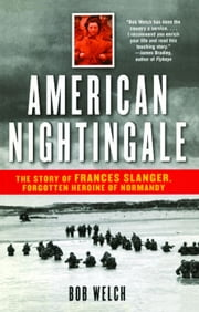 American Nightingale - The Story of Frances Slanger, Forgotten Heroine of Normandy ebook by Bob Welch