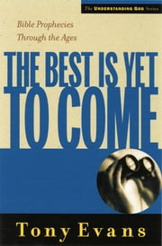 The Best is Yet to Come - Bible Prophecies Throughout the Ages ebook by Tony Evans
