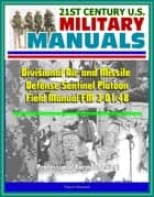 21st Century U.S. Military Manuals: Divisional Air and Missile Defense Sentinel Platoon Operations Field Manual FM 3-01.48 (Professional Format Series) ebook by Progressive Management