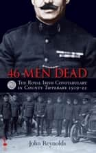 46 Men Dead: The Royal Irish Constabulary in County Tipperary, 1919–22 ebook by John Reynolds