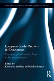 European Border Regions in Comparison - Overcoming Nationalistic Aspects or Re-Nationalization? ebook by Katarzyna Stokłosa,Gerhard Besier