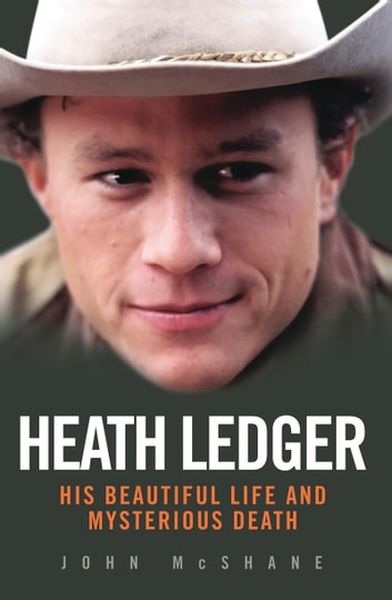 Heath Ledger - His Beautiful Life and Mysterious Death ebook by John McShane