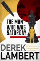 The Man Who Was Saturday: The Cold War Spy Thriller ebook by Derek Lambert