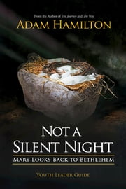 Not a Silent Night Youth Leader Guide - Mary Looks Back to Bethlehem ebook by Adam Hamilton,Mike Poteet