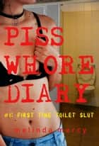 Piss Whore Diary - #1: First Time Toilet Slut ebook by Melinda Mercy