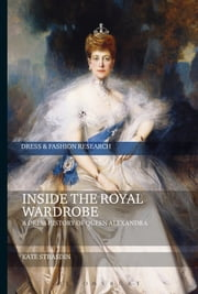 Inside the Royal Wardrobe - A Dress History of Queen Alexandra ebook by Kate Strasdin