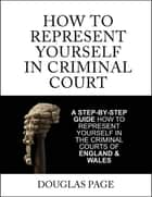 How to Represent Yourself In Criminal Court ebook by Douglas Page