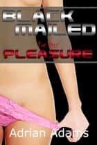 Blackmailed For Her Pleasure eBook by Adrian Adams