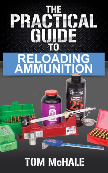 The Practical Guide to Reloading Ammunition - Learn the easy way to reload your own rifle and pistol cartridges. ebook by Tom McHale
