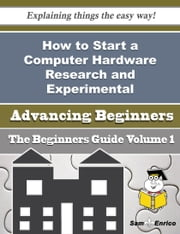 How to Start a Computer Hardware Research and Experimental Development Business (Beginners Guide) ebook by Lu Gant,Sam Enrico