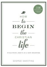How to Begin the Christian Life - Following Jesus as a New Believer ebook by George Sweeting