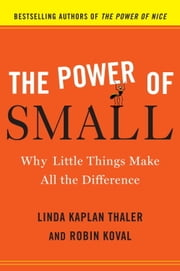 The Power of Small - Why Little Things Make All the Difference ebook by Linda Kaplan Thaler,Robin Koval