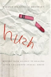 Hush - Moving From Silence to Healing After Childhood Sexual Abuse ebook by Nicole Braddock Bromley