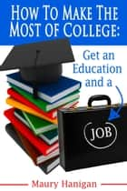 How To Make the Most of College: Get an Education and a Job ebook by Maury Hanigan