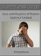 Bashfulness Cured : Ease and Elegance of Manner Quickly Gained ebook by Anonymous