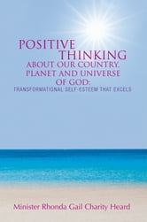 Positive Thinking About Our Country, Planet, And Universe of God: A Transformational Self-Esteem That Excels ebook by Minister Rhonda Gail Charity Heard