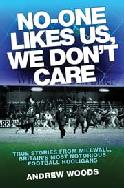 No-One Likes Us, We Don't Care: True Stories from Millwall, Britain's Most Notorious Football Hooligans ebook by Woods, Andrew