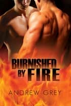 Burnished by Fire ebook by Andrew Grey,Paul Richmond