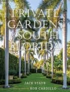Private Gardens of South Florida ebook by Jack Staub, Rob Cardillo