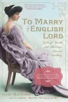 To Marry an English Lord - Tales of Wealth and Marriage, Sex and Snobbery in the Gilded Age ebook by Gail MacColl, Carol McD. Wallace