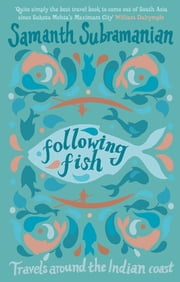 Following Fish - Travels Around the Indian Coast ebook by Samanth Subramanian