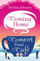 Coming Home to the Comfort Food Café: The only heart-warming feel-good novel you need to beat the January blues! ebook by Debbie Johnson